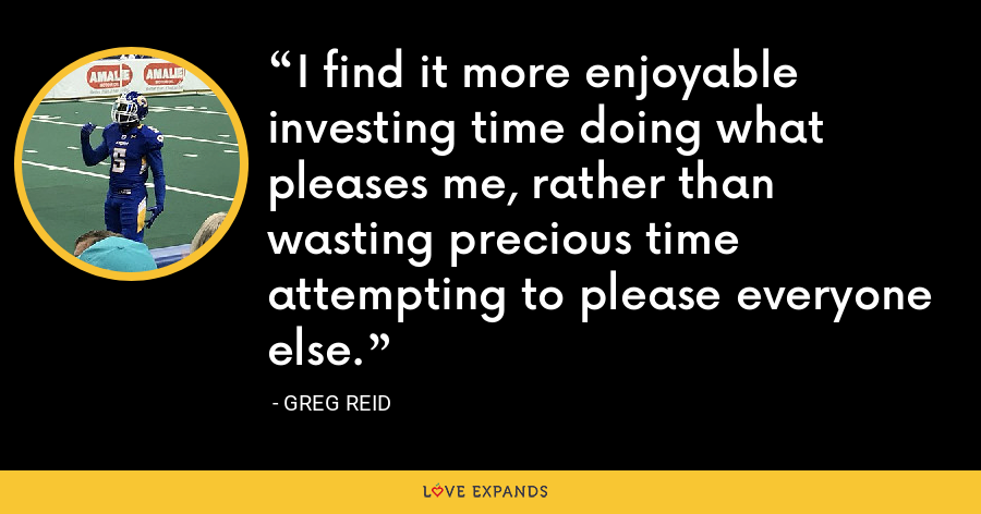 I find it more enjoyable investing time doing what pleases me, rather than wasting precious time attempting to please everyone else. - Greg Reid