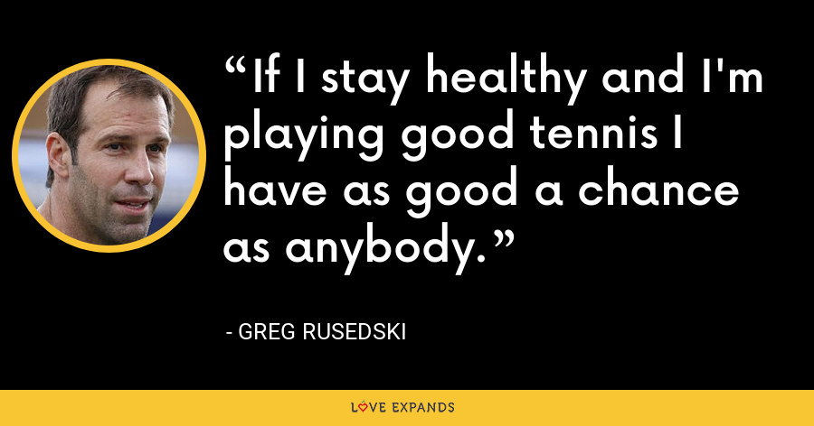 If I stay healthy and I'm playing good tennis I have as good a chance as anybody. - Greg Rusedski
