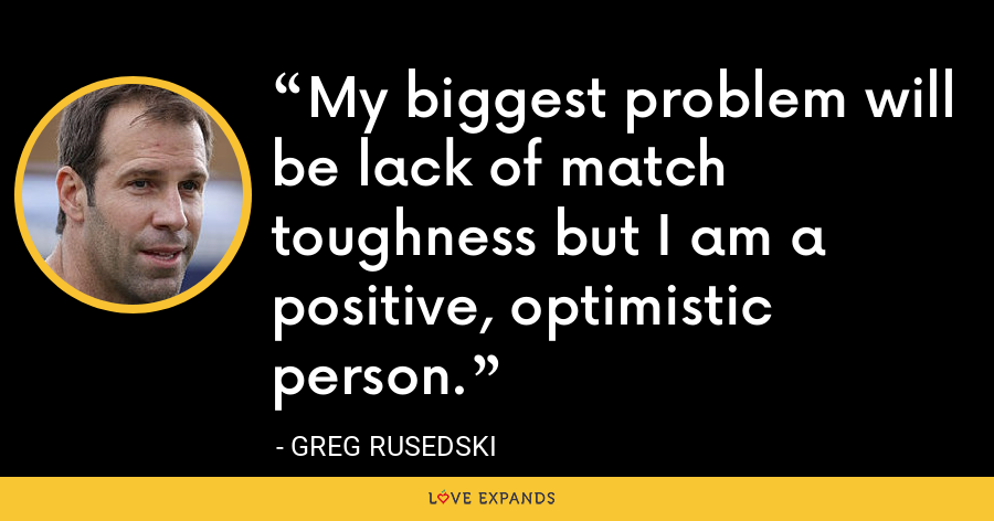 My biggest problem will be lack of match toughness but I am a positive, optimistic person. - Greg Rusedski