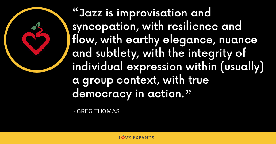 Jazz is improvisation and syncopation, with resilience and flow, with earthy elegance, nuance and subtlety, with the integrity of individual expression within (usually) a group context, with true democracy in action. - Greg Thomas