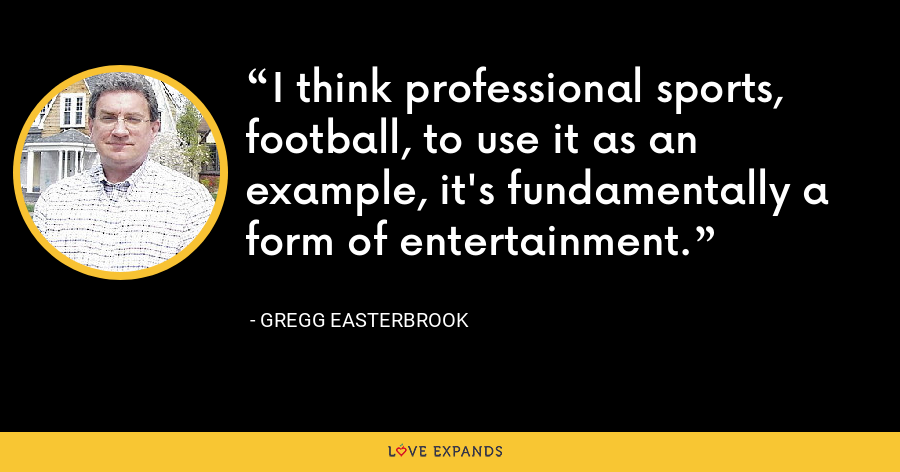 I think professional sports, football, to use it as an example, it's fundamentally a form of entertainment. - Gregg Easterbrook