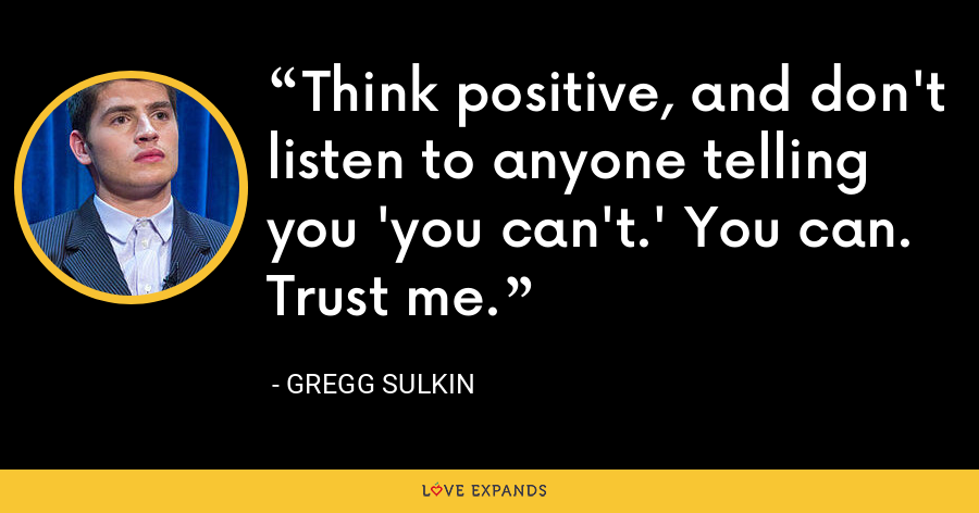 Think positive, and don't listen to anyone telling you 'you can't.' You can. Trust me. - Gregg Sulkin