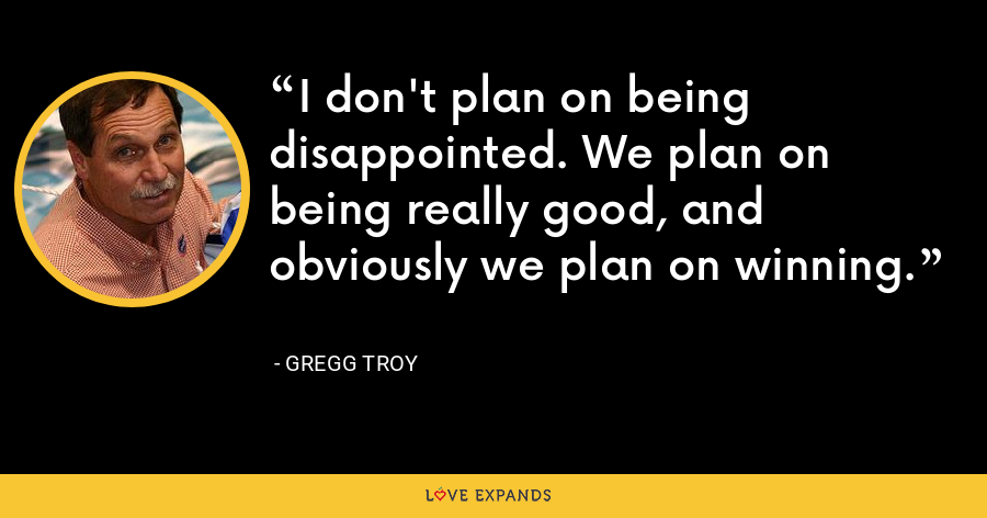 I don't plan on being disappointed. We plan on being really good, and obviously we plan on winning. - Gregg Troy
