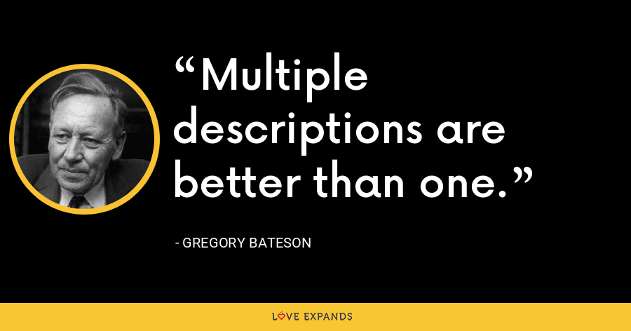 Multiple descriptions are better than one. - Gregory Bateson