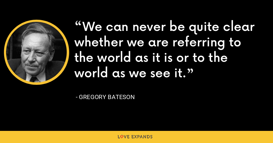 We can never be quite clear whether we are referring to the world as it is or to the world as we see it. - Gregory Bateson