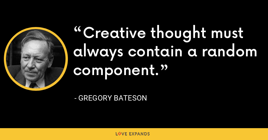 Creative thought must always contain a random component. - Gregory Bateson