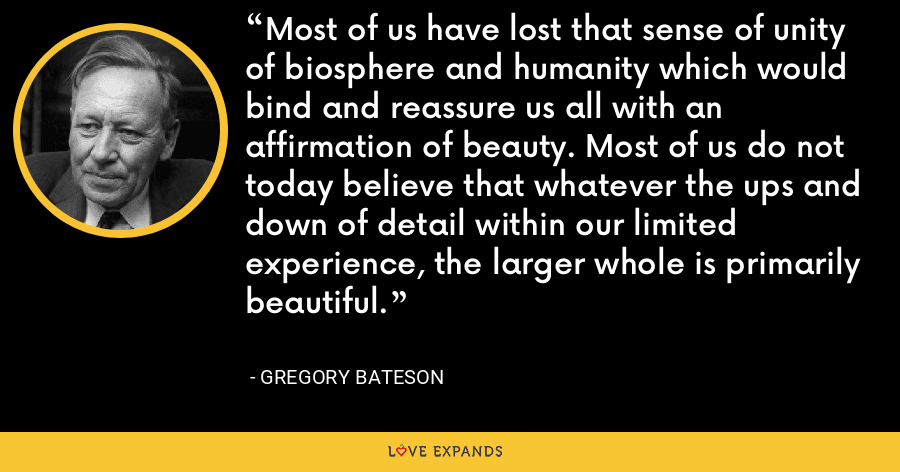 Most of us have lost that sense of unity of biosphere and humanity which would bind and reassure us all with an affirmation of beauty. Most of us do not today believe that whatever the ups and down of detail within our limited experience, the larger whole is primarily beautiful. - Gregory Bateson