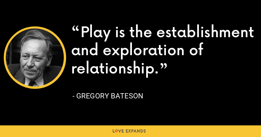 Play is the establishment and exploration of relationship. - Gregory Bateson