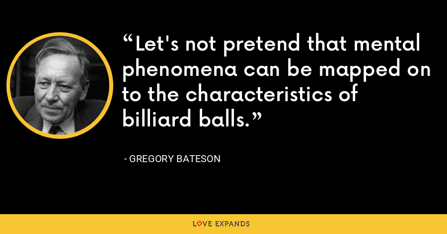 Let's not pretend that mental phenomena can be mapped on to the characteristics of billiard balls. - Gregory Bateson