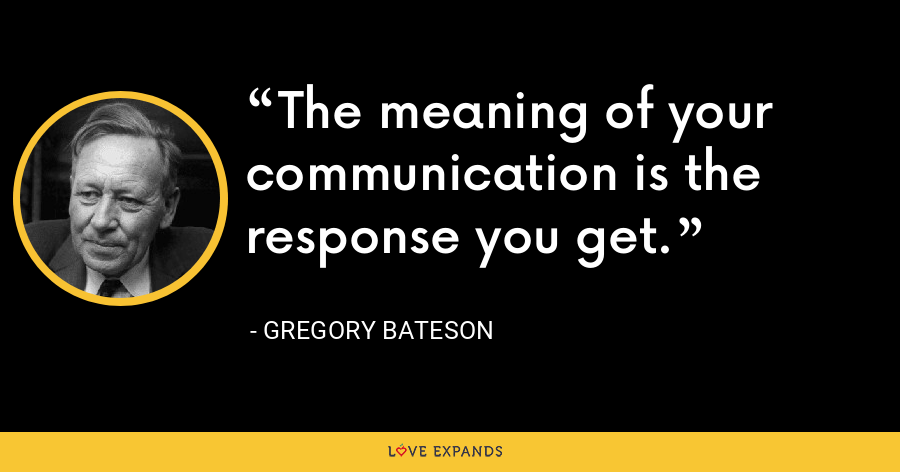 The meaning of your communication is the response you get. - Gregory Bateson