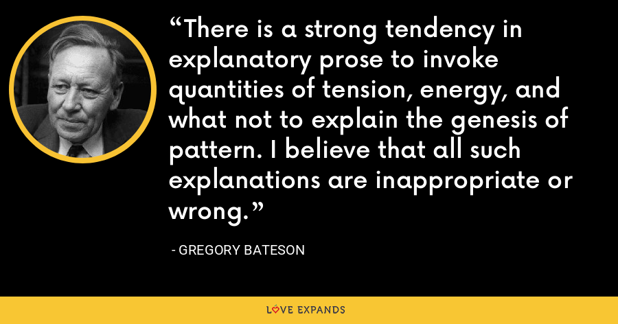 There is a strong tendency in explanatory prose to invoke quantities of tension, energy, and what not to explain the genesis of pattern. I believe that all such explanations are inappropriate or wrong. - Gregory Bateson
