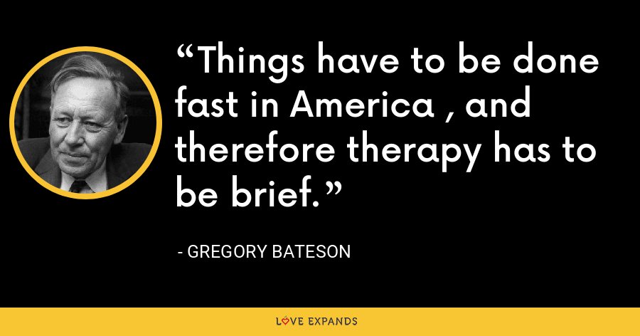 Things have to be done fast in America , and therefore therapy has to be brief. - Gregory Bateson