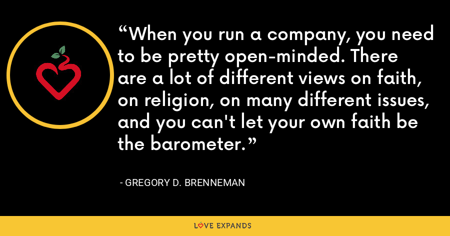 When you run a company, you need to be pretty open-minded. There are a lot of different views on faith, on religion, on many different issues, and you can't let your own faith be the barometer. - Gregory D. Brenneman