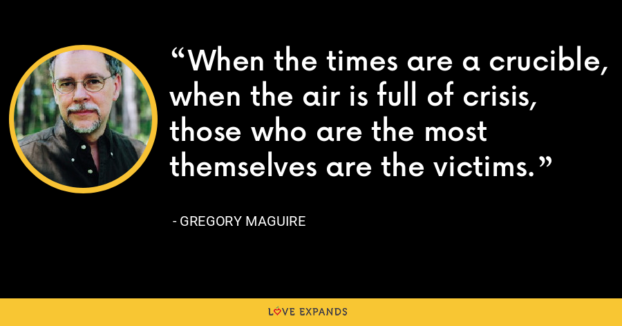 When the times are a crucible, when the air is full of crisis, those who are the most themselves are the victims. - Gregory Maguire