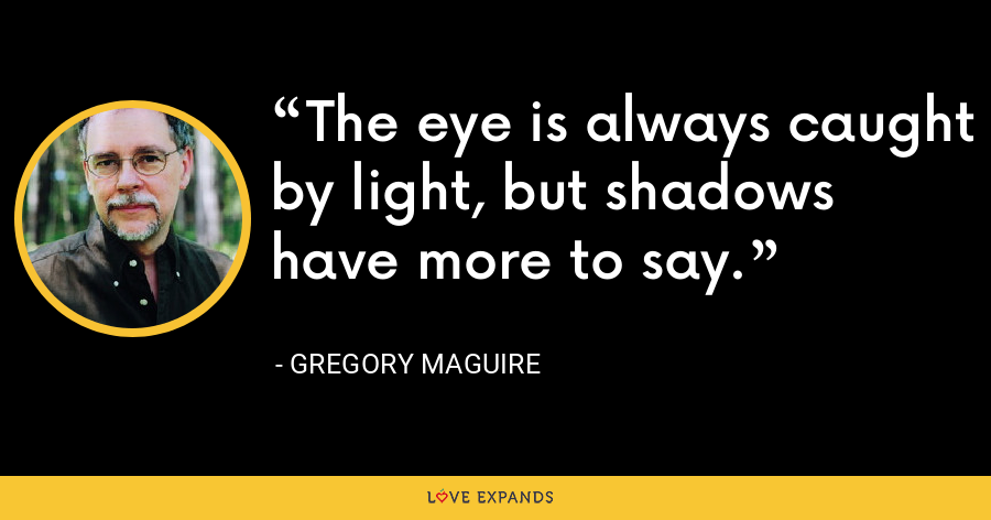 The eye is always caught by light, but shadows have more to say. - Gregory Maguire