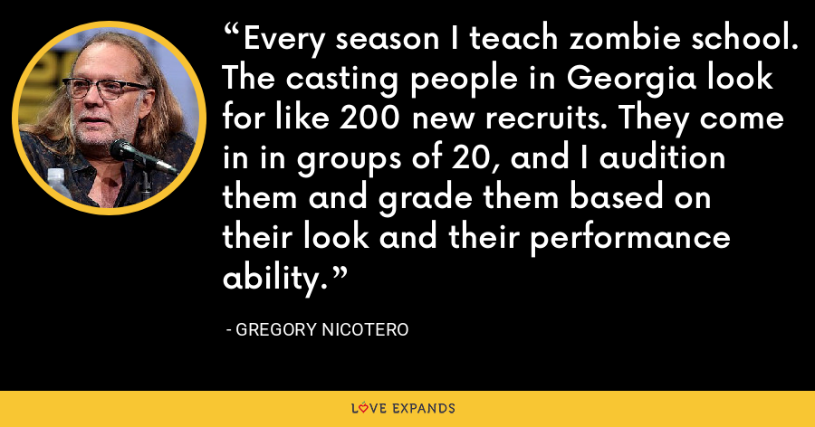Every season I teach zombie school. The casting people in Georgia look for like 200 new recruits. They come in in groups of 20, and I audition them and grade them based on their look and their performance ability. - Gregory Nicotero