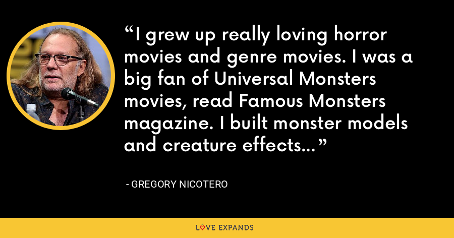 I grew up really loving horror movies and genre movies. I was a big fan of Universal Monsters movies, read Famous Monsters magazine. I built monster models and creature effects... - Gregory Nicotero