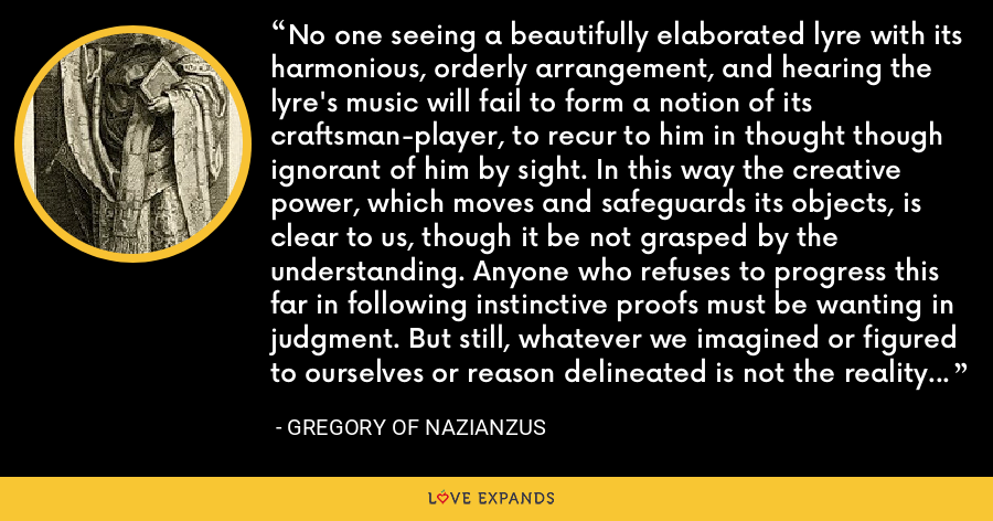 No one seeing a beautifully elaborated lyre with its harmonious, orderly arrangement, and hearing the lyre's music will fail to form a notion of its craftsman-player, to recur to him in thought though ignorant of him by sight. In this way the creative power, which moves and safeguards its objects, is clear to us, though it be not grasped by the understanding. Anyone who refuses to progress this far in following instinctive proofs must be wanting in judgment. But still, whatever we imagined or figured to ourselves or reason delineated is not the reality of God. - Gregory of Nazianzus