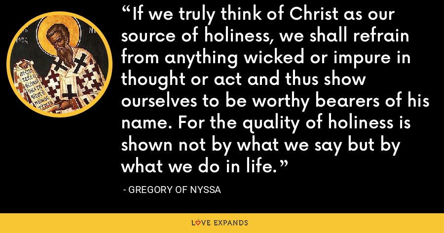 If we truly think of Christ as our source of holiness, we shall refrain from anything wicked or impure in thought or act and thus show ourselves to be worthy bearers of his name. For the quality of holiness is shown not by what we say but by what we do in life. - Gregory of Nyssa