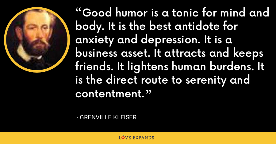 Good humor is a tonic for mind and body. It is the best antidote for anxiety and depression. It is a business asset. It attracts and keeps friends. It lightens human burdens. It is the direct route to serenity and contentment. - Grenville Kleiser