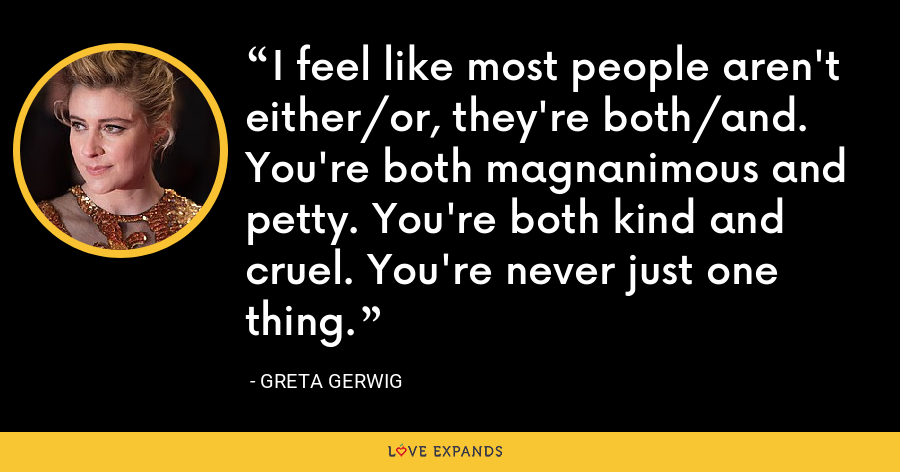 I feel like most people aren't either/or, they're both/and. You're both magnanimous and petty. You're both kind and cruel. You're never just one thing. - Greta Gerwig
