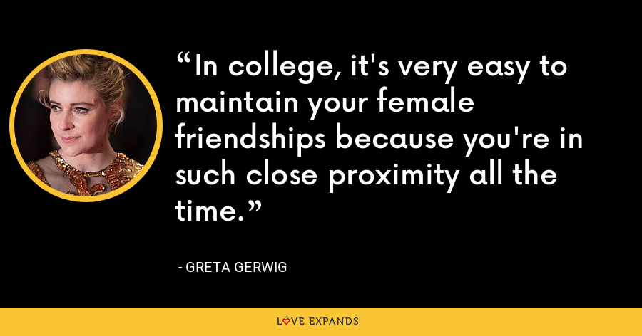 In college, it's very easy to maintain your female friendships because you're in such close proximity all the time. - Greta Gerwig