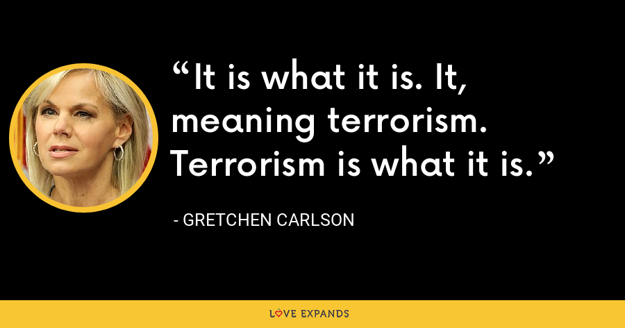 It is what it is. It, meaning terrorism. Terrorism is what it is. - Gretchen Carlson