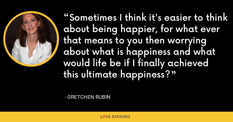 Sometimes I think it's easier to think about being happier, for what ever that means to you then worrying about what is happiness and what would life be if I finally achieved this ultimate happiness? - Gretchen Rubin