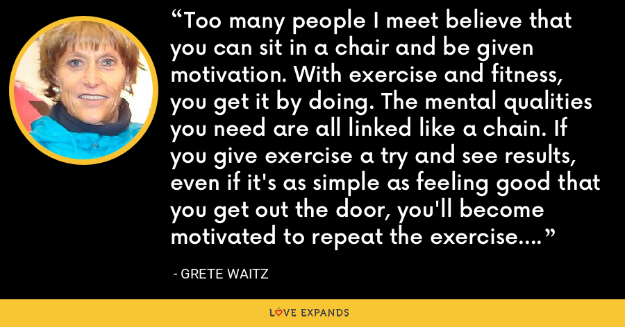 Too many people I meet believe that you can sit in a chair and be given motivation. With exercise and fitness, you get it by doing. The mental qualities you need are all linked like a chain. If you give exercise a try and see results, even if it's as simple as feeling good that you get out the door, you'll become motivated to repeat the exercise. Seeing results is inspiring. - Grete Waitz