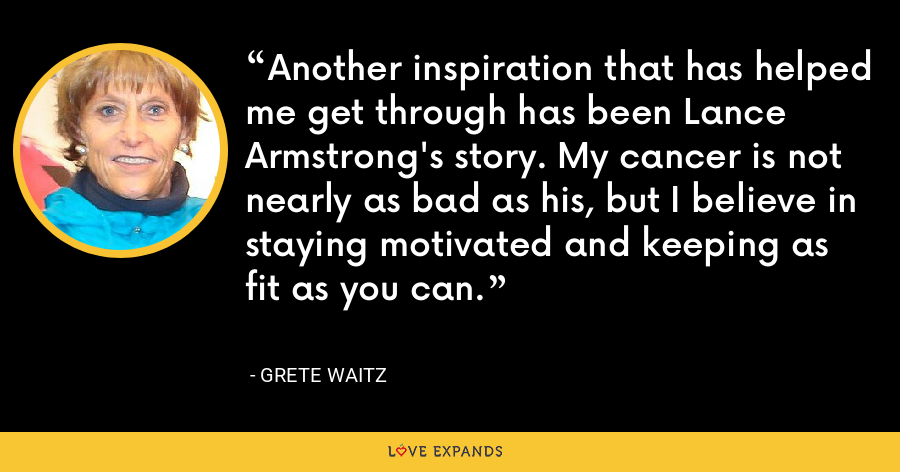 Another inspiration that has helped me get through has been Lance Armstrong's story. My cancer is not nearly as bad as his, but I believe in staying motivated and keeping as fit as you can. - Grete Waitz