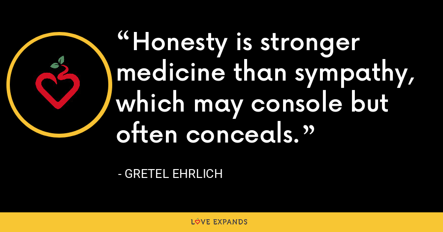 Honesty is stronger medicine than sympathy, which may console but often conceals. - Gretel Ehrlich
