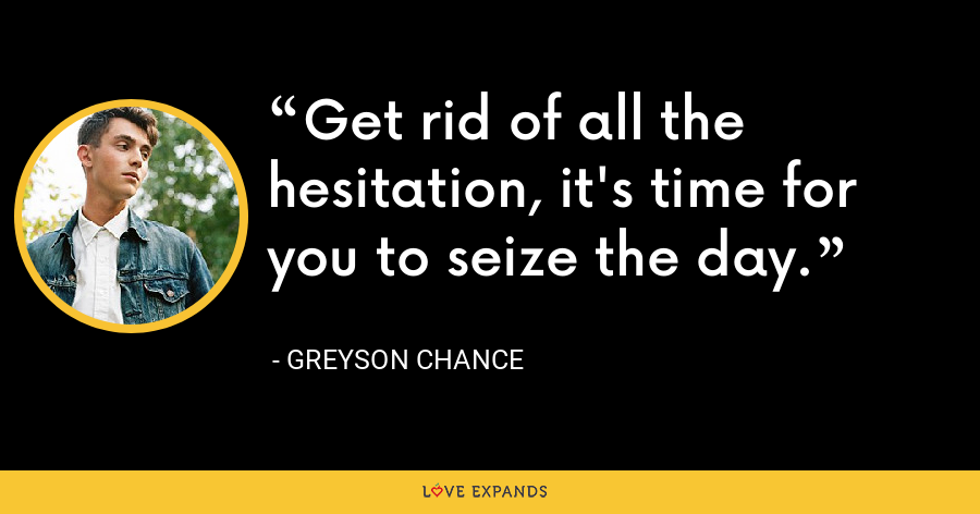 Get rid of all the hesitation, it's time for you to seize the day. - Greyson Chance