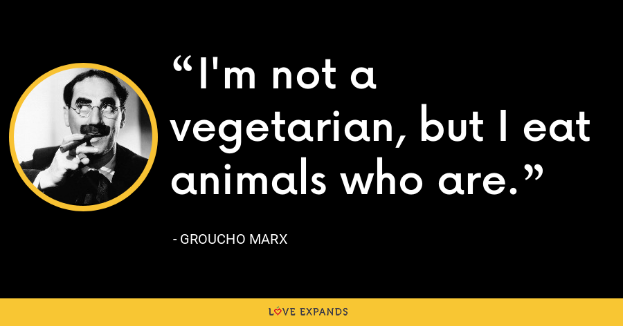 I'm not a vegetarian, but I eat animals who are. - Groucho Marx