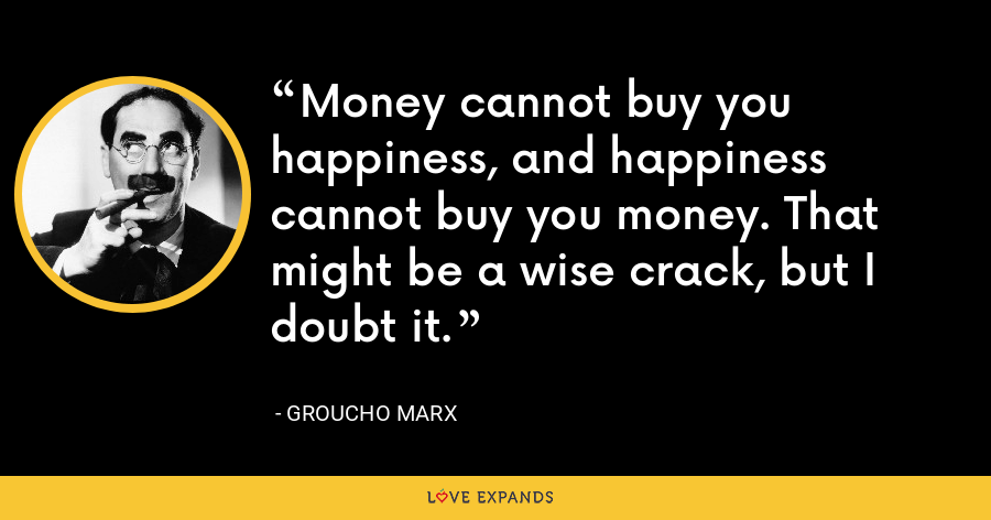 Money cannot buy you happiness, and happiness cannot buy you money. That might be a wise crack, but I doubt it. - Groucho Marx