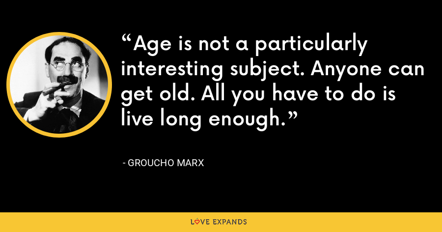 Age is not a particularly interesting subject. Anyone can get old. All you have to do is live long enough. - Groucho Marx