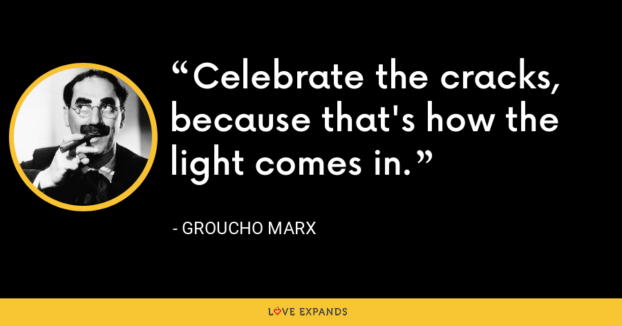 Celebrate the cracks, because that's how the light comes in. - Groucho Marx