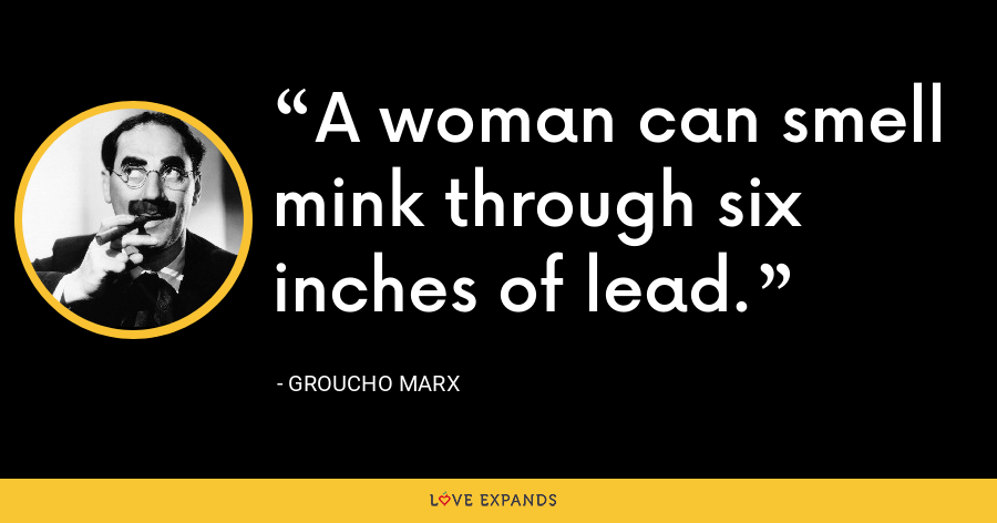 A woman can smell mink through six inches of lead. - Groucho Marx