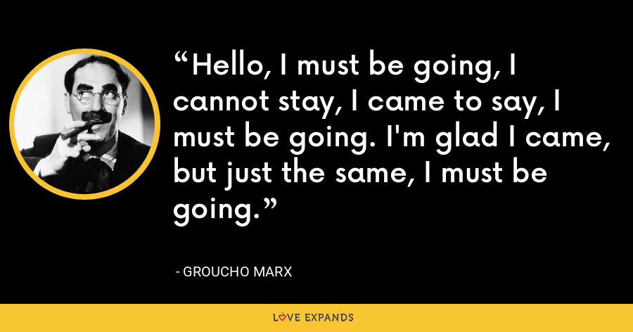 Hello, I must be going, I cannot stay, I came to say, I must be going. I'm glad I came, but just the same, I must be going. - Groucho Marx
