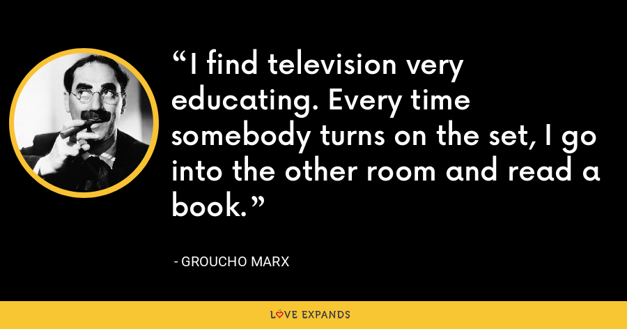 I find television very educating. Every time somebody turns on the set, I go into the other room and read a book. - Groucho Marx