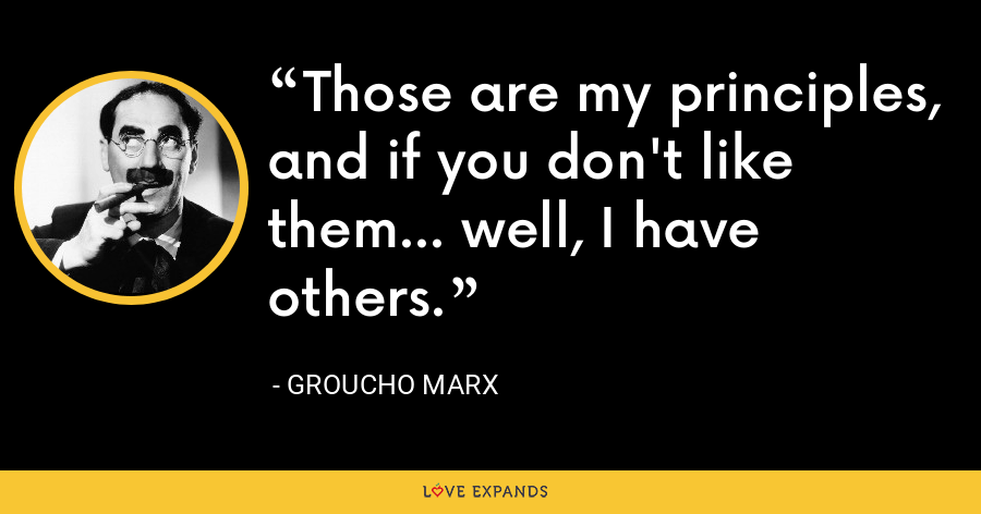 Those are my principles, and if you don't like them... well, I have others. - Groucho Marx