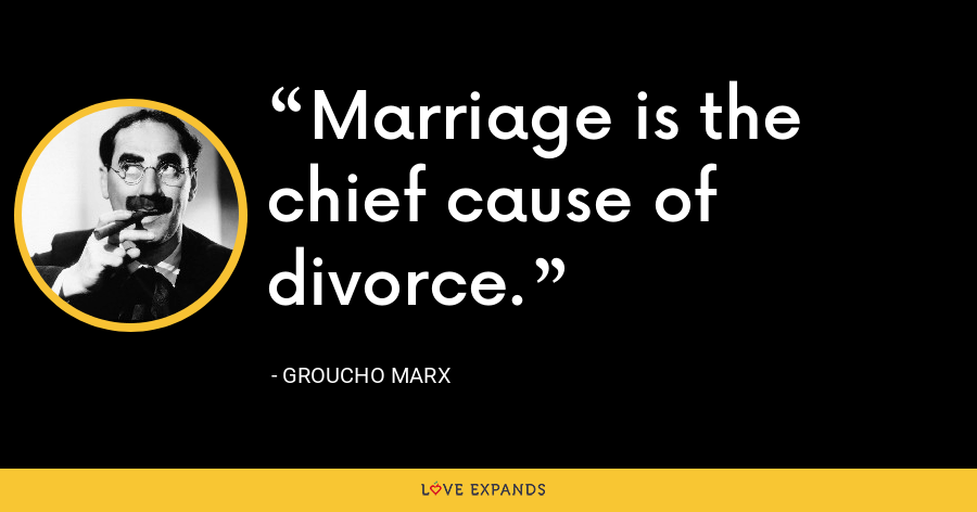 Marriage is the chief cause of divorce. - Groucho Marx