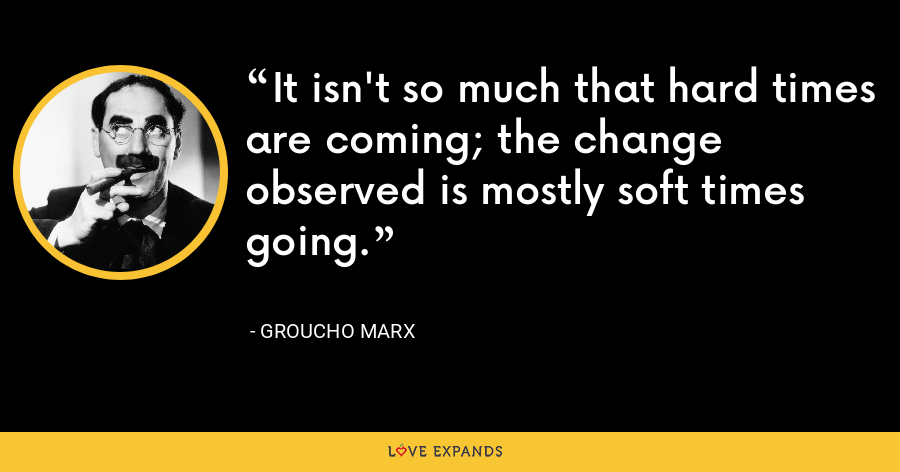 It isn't so much that hard times are coming; the change observed is mostly soft times going. - Groucho Marx