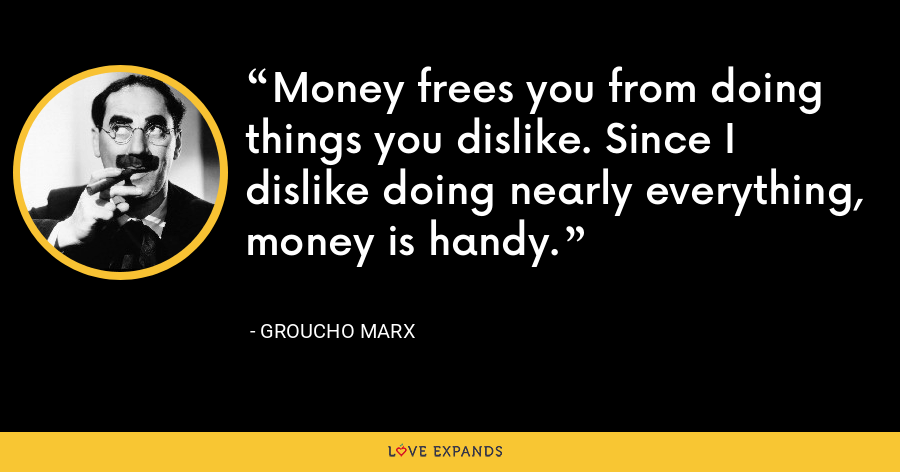 Money frees you from doing things you dislike. Since I dislike doing nearly everything, money is handy. - Groucho Marx