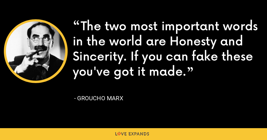 The two most important words in the world are Honesty and Sincerity. If you can fake these you've got it made. - Groucho Marx