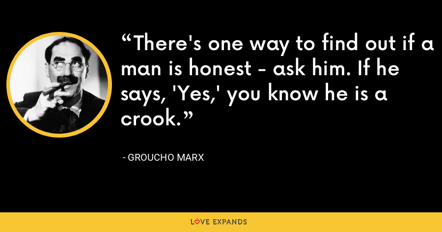 There's one way to find out if a man is honest - ask him. If he says, 'Yes,' you know he is a crook. - Groucho Marx