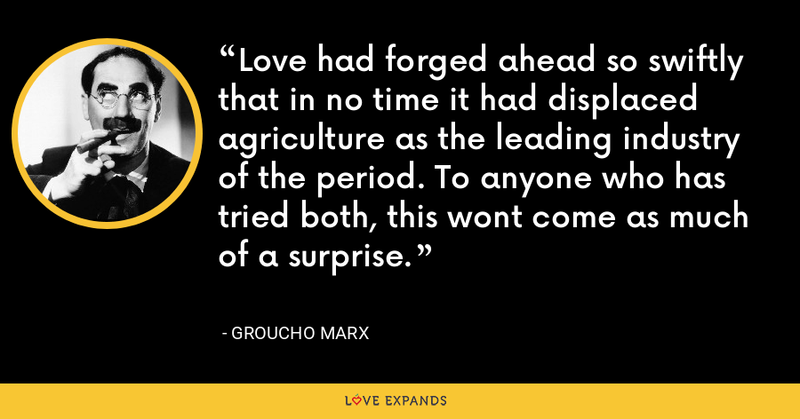 Love had forged ahead so swiftly that in no time it had displaced agriculture as the leading industry of the period. To anyone who has tried both, this wont come as much of a surprise. - Groucho Marx