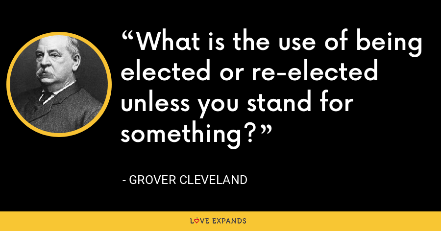 What is the use of being elected or re-elected unless you stand for something? - Grover Cleveland