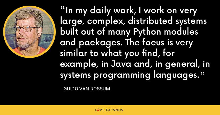 In my daily work, I work on very large, complex, distributed systems built out of many Python modules and packages. The focus is very similar to what you find, for example, in Java and, in general, in systems programming languages. - Guido van Rossum