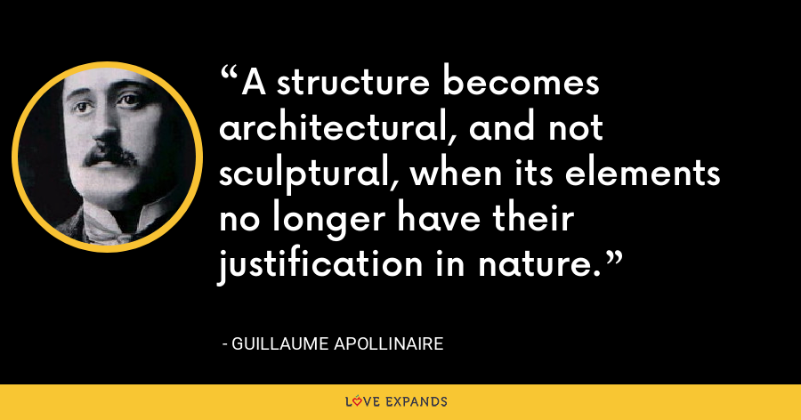 A structure becomes architectural, and not sculptural, when its elements no longer have their justification in nature. - Guillaume Apollinaire