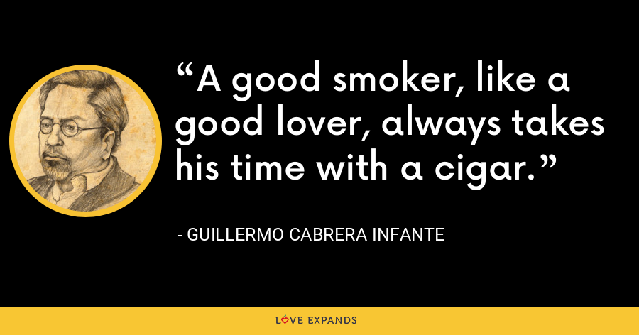 A good smoker, like a good lover, always takes his time with a cigar. - Guillermo Cabrera Infante